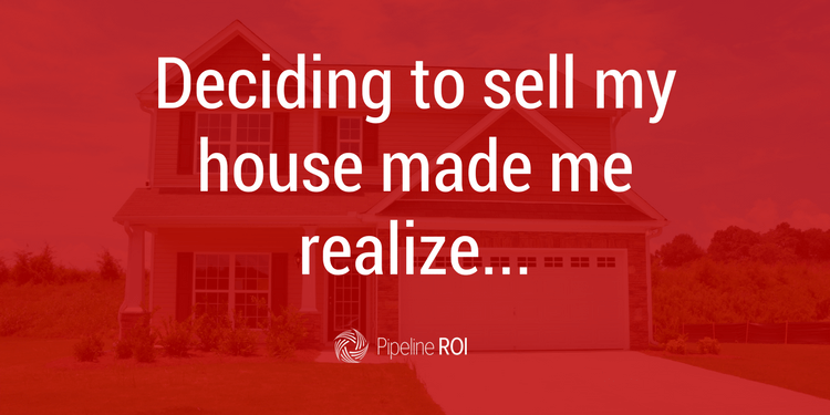 Deciding to sell my house made me realize…