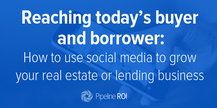 Reaching today's buyer and borrower: How to use social media to grow your real estate or lending business