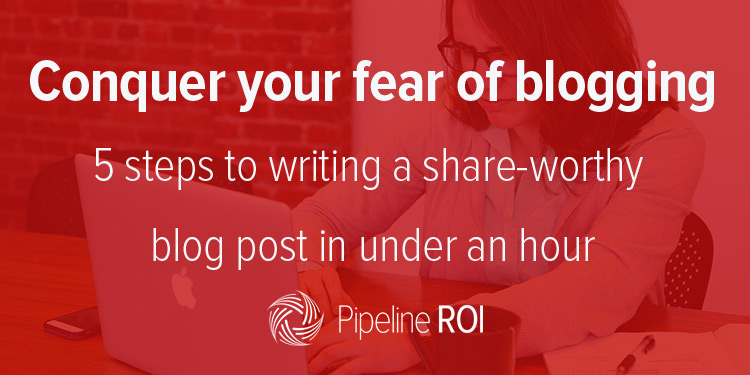 Conquer your fear of blogging – 5 steps to writing a share-worthy blog post in under an hour