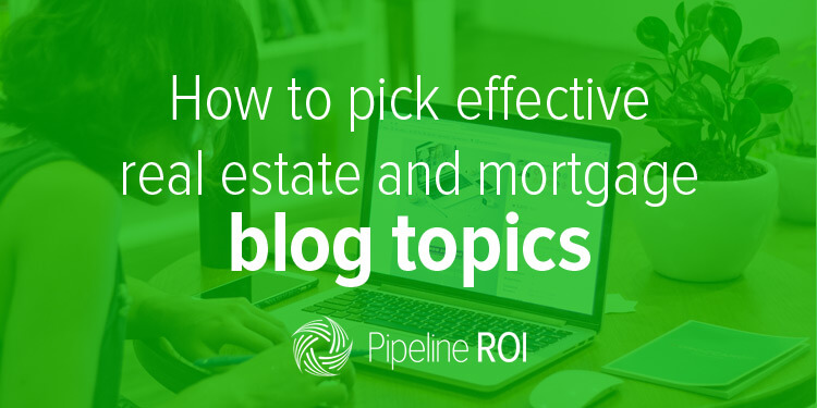 How to pick effective real estate and mortgage blog topics