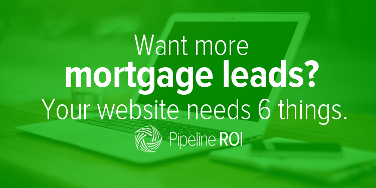 Want more mortgage leads? Your website needs 6 things.