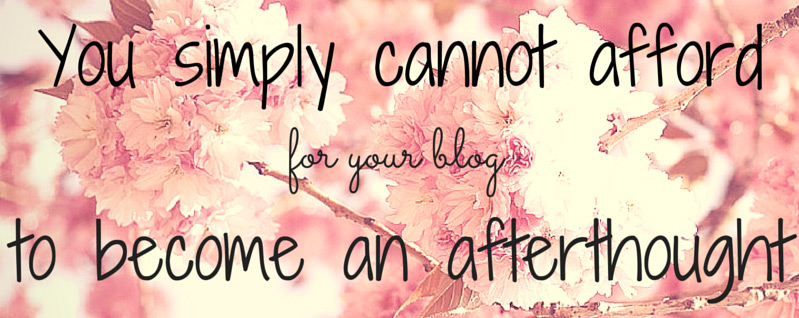 You simply cannot afford for your blog to become an afterthought